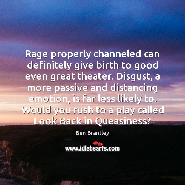 Rage properly channeled can definitely give birth to good even great theater. Ben Brantley Picture Quote