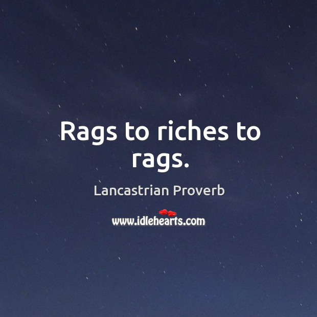Rags to riches to rags. Lancastrian Proverbs Image