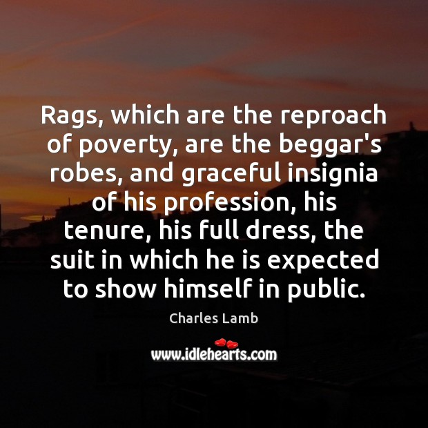 Rags, which are the reproach of poverty, are the beggar's robes, and Charles Lamb Picture Quote