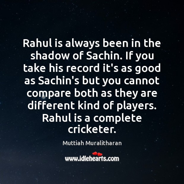 Rahul is always been in the shadow of Sachin. If you take Muttiah Muralitharan Picture Quote