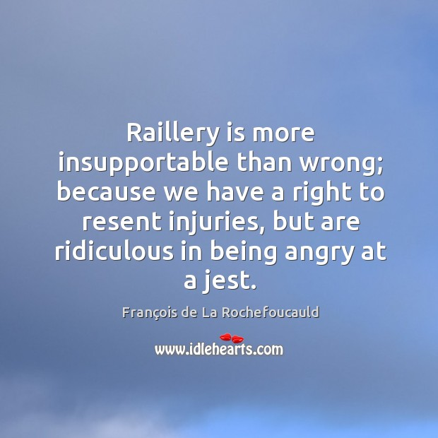 Image, Raillery is more insupportable than wrong; because we have a right to