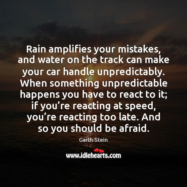Rain amplifies your mistakes, and water on the track can make your Garth Stein Picture Quote