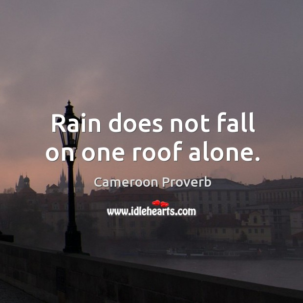 Image, Rain does not fall on one roof alone.