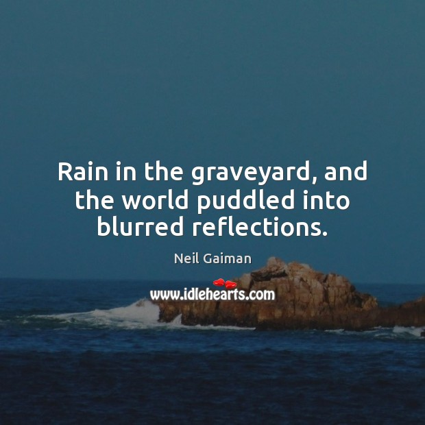 Rain in the graveyard, and the world puddled into blurred reflections. Neil Gaiman Picture Quote