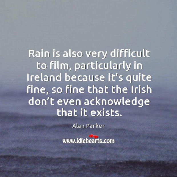 Image, Rain is also very difficult to film, particularly in ireland because it's quite fine