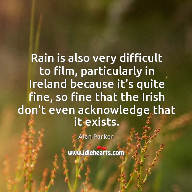 Image, Rain is also very difficult to film, particularly in Ireland because it's
