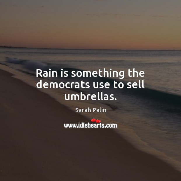 Rain is something the democrats use to sell umbrellas. Sarah Palin Picture Quote