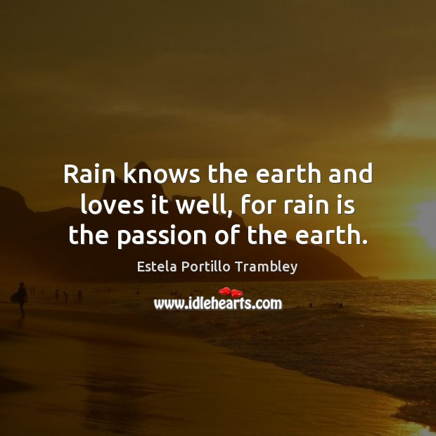 Rain knows the earth and loves it well, for rain is the passion of the earth. Image