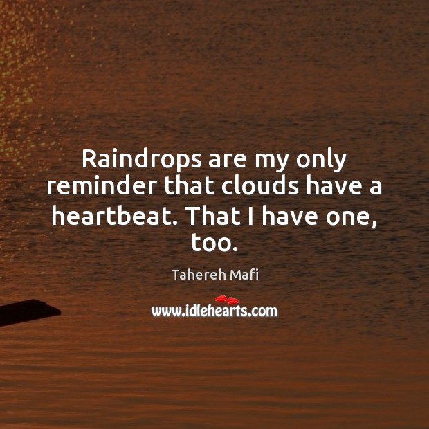 Raindrops are my only reminder that clouds have a heartbeat. That I have one, too. Image