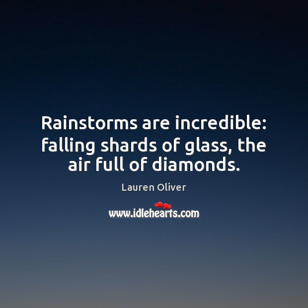 Rainstorms are incredible: falling shards of glass, the air full of diamonds. Lauren Oliver Picture Quote