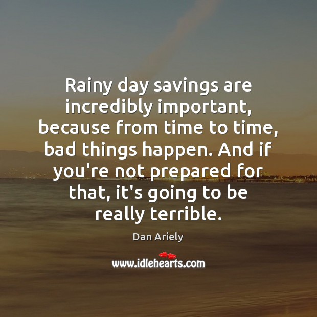 Rainy day savings are incredibly important, because from time to time, bad Dan Ariely Picture Quote