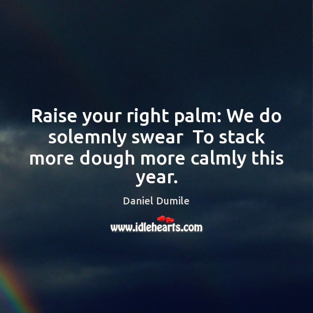 Image, Raise your right palm: We do solemnly swear  To stack more dough more calmly this year.