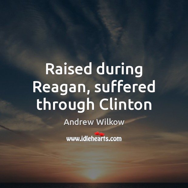 Image, Raised during Reagan, suffered through Clinton