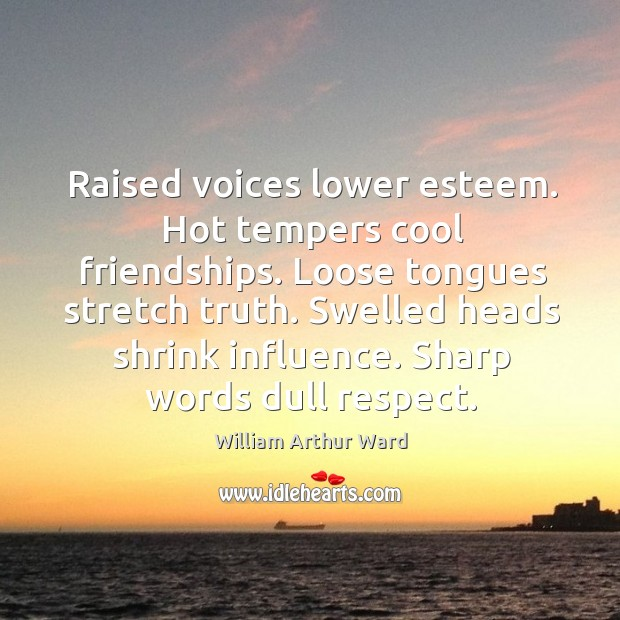 Raised voices lower esteem. Hot tempers cool friendships. Loose tongues stretch truth. Image