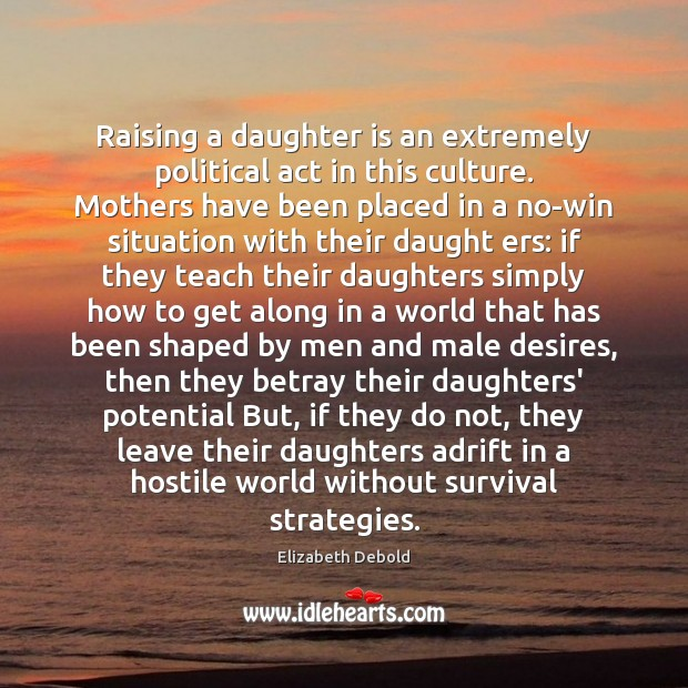 Raising a daughter is an extremely political act in this culture. Mothers Daughter Quotes Image
