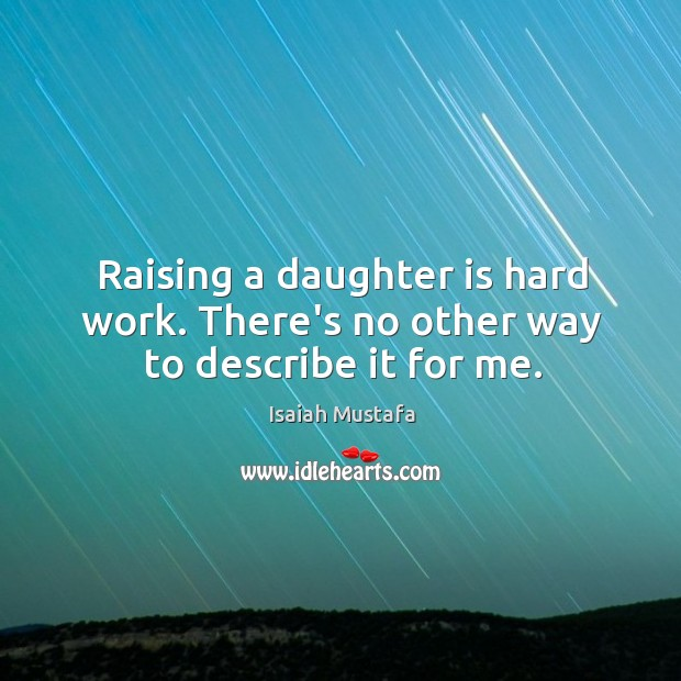 Raising a daughter is hard work. There's no other way to describe it for me. Daughter Quotes Image