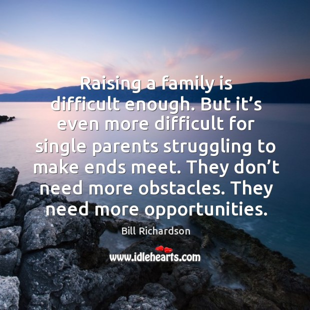 Raising a family is difficult enough. But it's even more difficult for single parents Bill Richardson Picture Quote