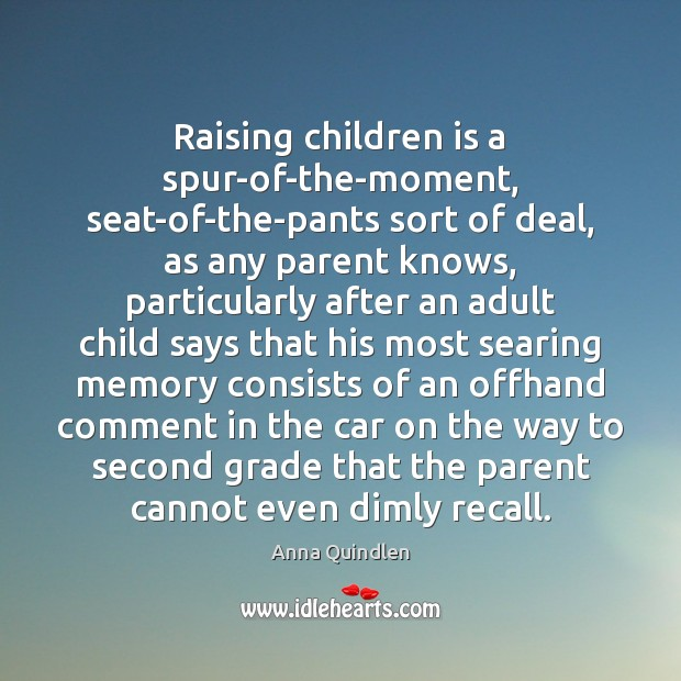 Raising children is a spur-of-the-moment, seat-of-the-pants sort of deal, as any parent Image