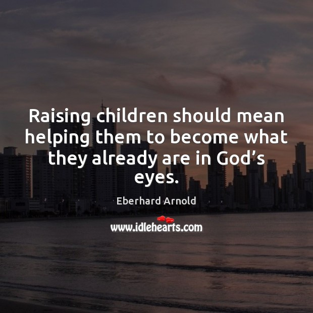 Raising children should mean helping them to become what they already are in God's eyes. Image