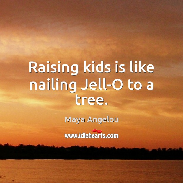 Image, Raising kids is like nailing Jell-O to a tree.