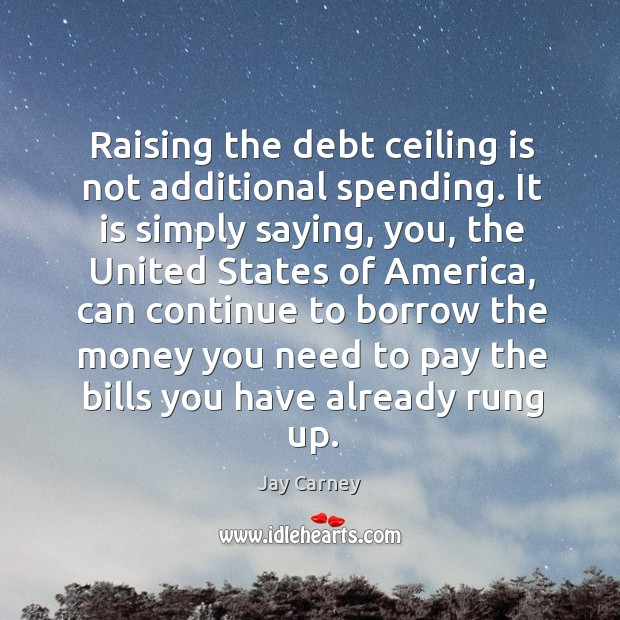 Raising the debt ceiling is not additional spending. It is simply saying, you, the united states Image