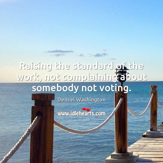 Raising the standard of the work, not complaining about somebody not voting. Vote Quotes Image