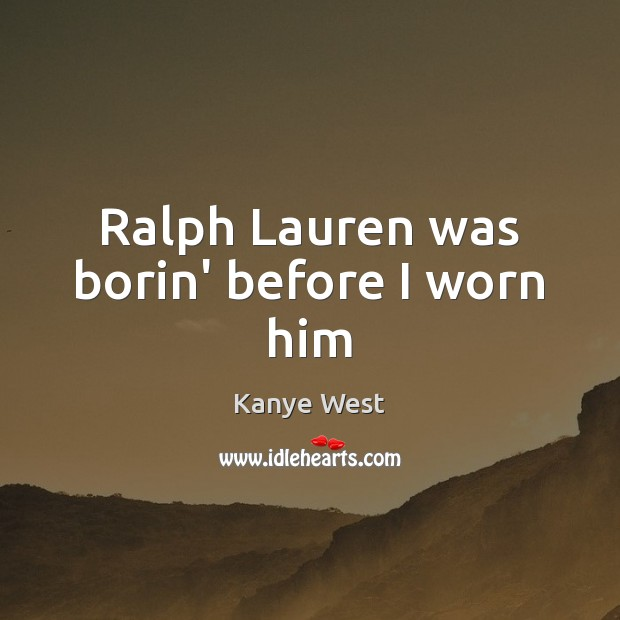 Ralph Lauren was borin' before I worn him Image