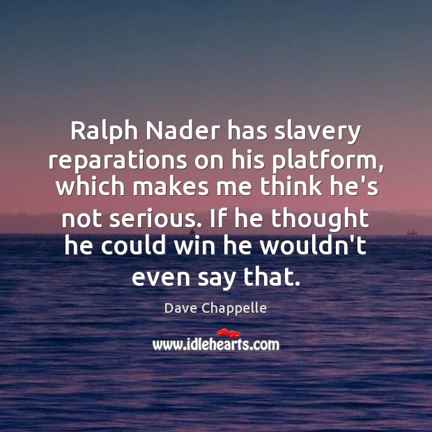 Ralph Nader has slavery reparations on his platform, which makes me think Dave Chappelle Picture Quote