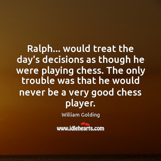 Ralph… would treat the day's decisions as though he were playing chess. Image