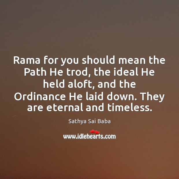 Rama for you should mean the Path He trod, the ideal He Image