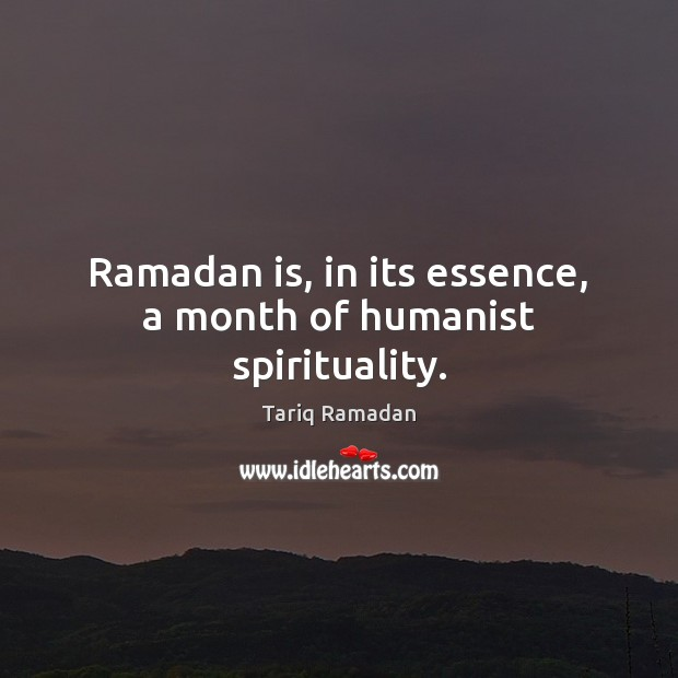 Ramadan is, in its essence, a month of humanist spirituality. Ramadan Quotes Image