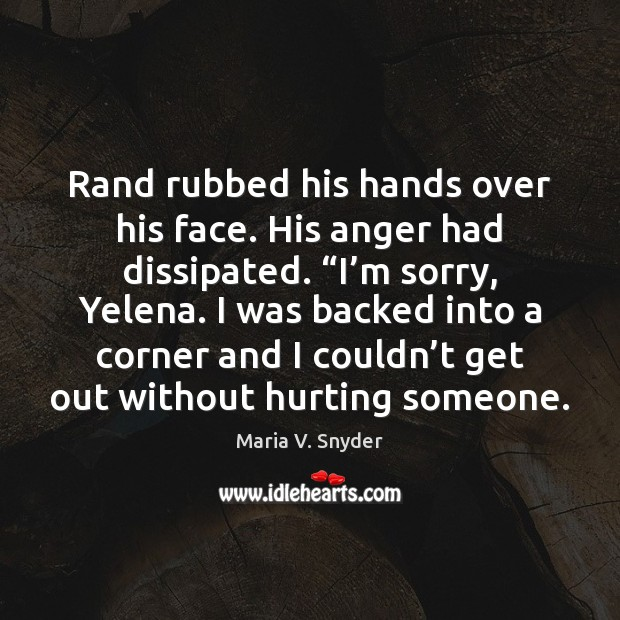 """Rand rubbed his hands over his face. His anger had dissipated. """"I' Maria V. Snyder Picture Quote"""