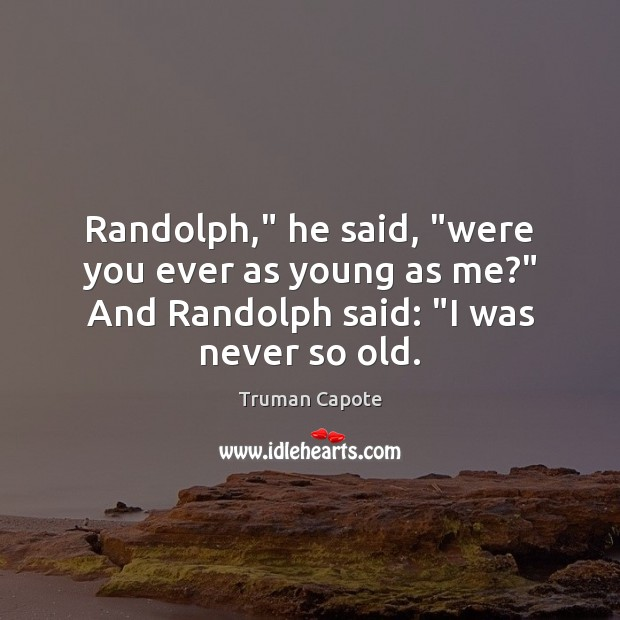 "Image, Randolph,"" he said, ""were you ever as young as me?"" And Randolph"