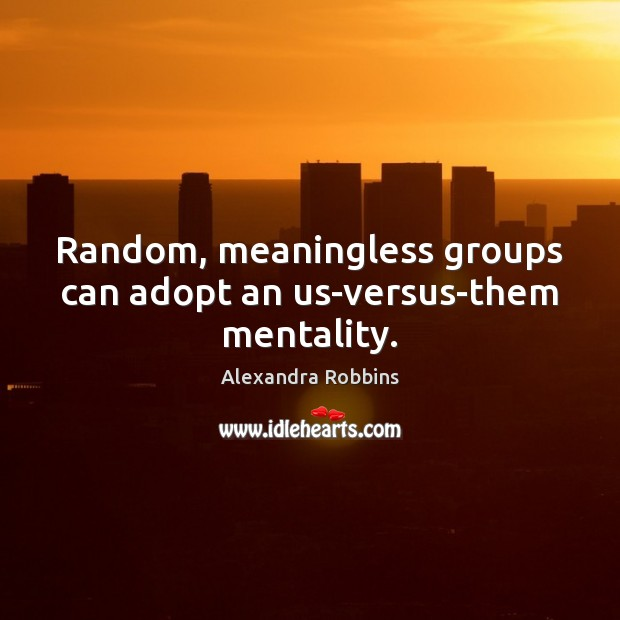 Image, Random, meaningless groups can adopt an us-versus-them mentality.