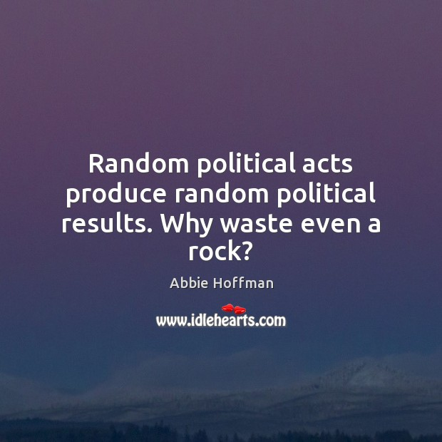 Random political acts produce random political results. Why waste even a rock? Image