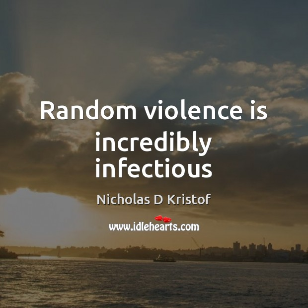 Random violence is incredibly infectious Nicholas D Kristof Picture Quote