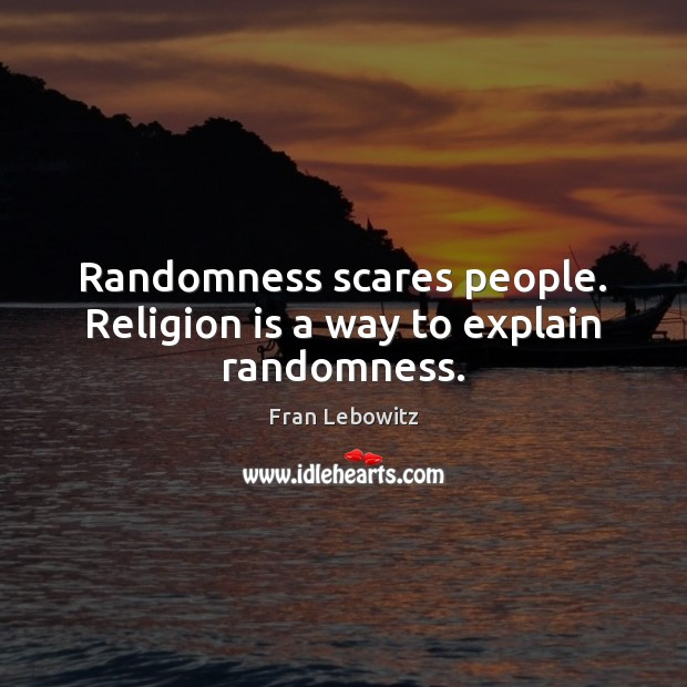 Randomness scares people. Religion is a way to explain randomness. Image