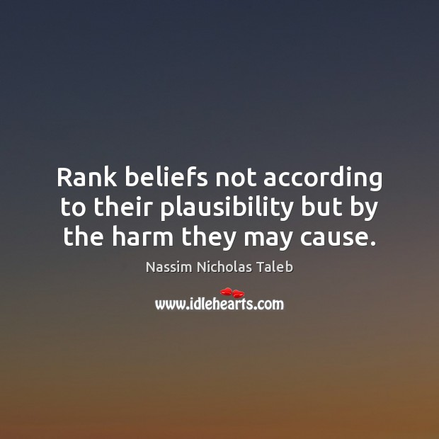 Rank beliefs not according to their plausibility but by the harm they may cause. Image