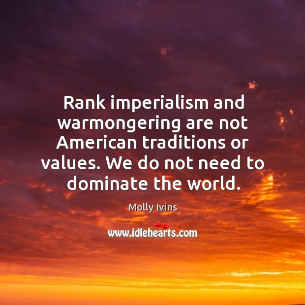 Rank imperialism and warmongering are not American traditions or values. We do Image