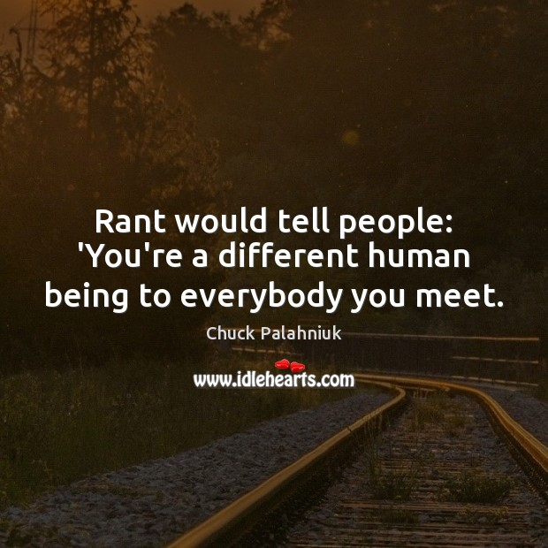 Rant would tell people: 'You're a different human being to everybody you meet. Image