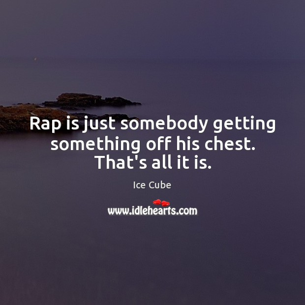 Rap is just somebody getting something off his chest. That's all it is. Ice Cube Picture Quote