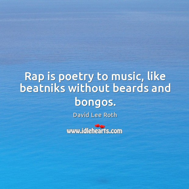 Image, Rap is poetry to music, like beatniks without beards and bongos.