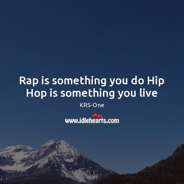 Rap is something you do Hip Hop is something you live KRS-One Picture Quote