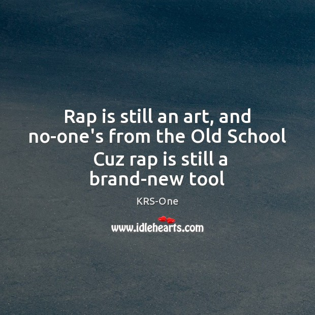 Rap is still an art, and no-one's from the Old School  Cuz rap is still a brand-new tool KRS-One Picture Quote