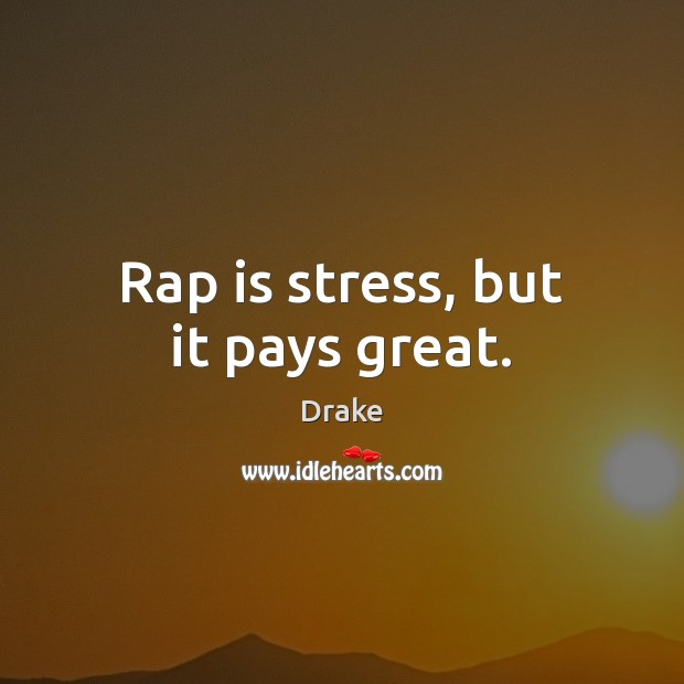 Rap is stress, but it pays great. Drake Picture Quote