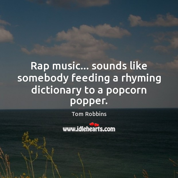 Rap music… sounds like somebody feeding a rhyming dictionary to a popcorn popper. Image