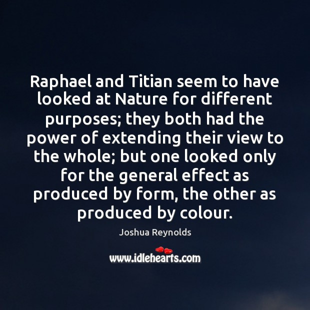 Raphael and Titian seem to have looked at Nature for different purposes; Joshua Reynolds Picture Quote