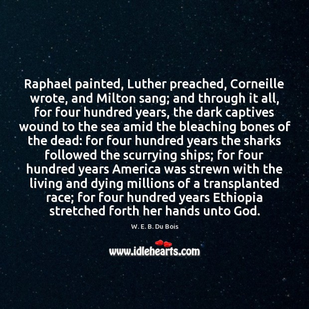 Raphael painted, Luther preached, Corneille wrote, and Milton sang; and through it W. E. B. Du Bois Picture Quote