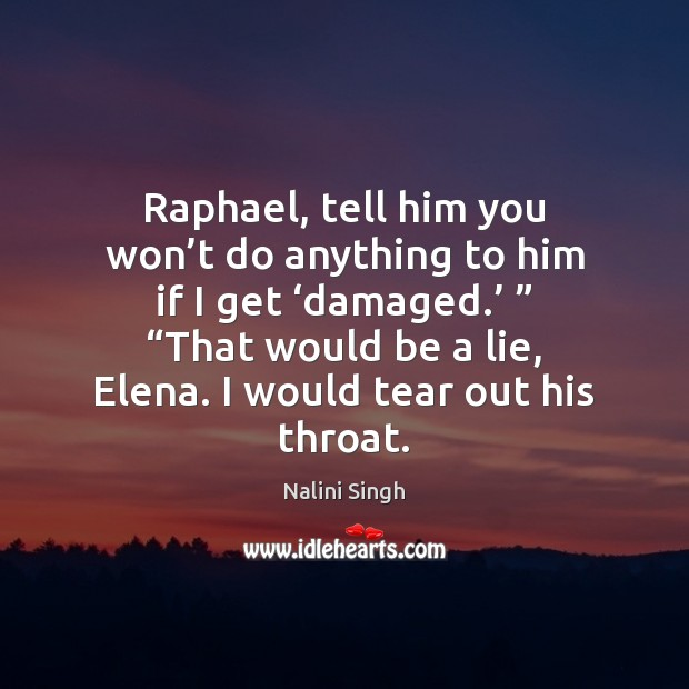 Raphael, tell him you won't do anything to him if I Nalini Singh Picture Quote