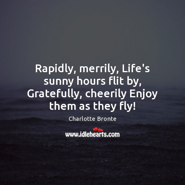 Rapidly, merrily, Life's sunny hours flit by, Gratefully, cheerily Enjoy them as they fly! Charlotte Bronte Picture Quote